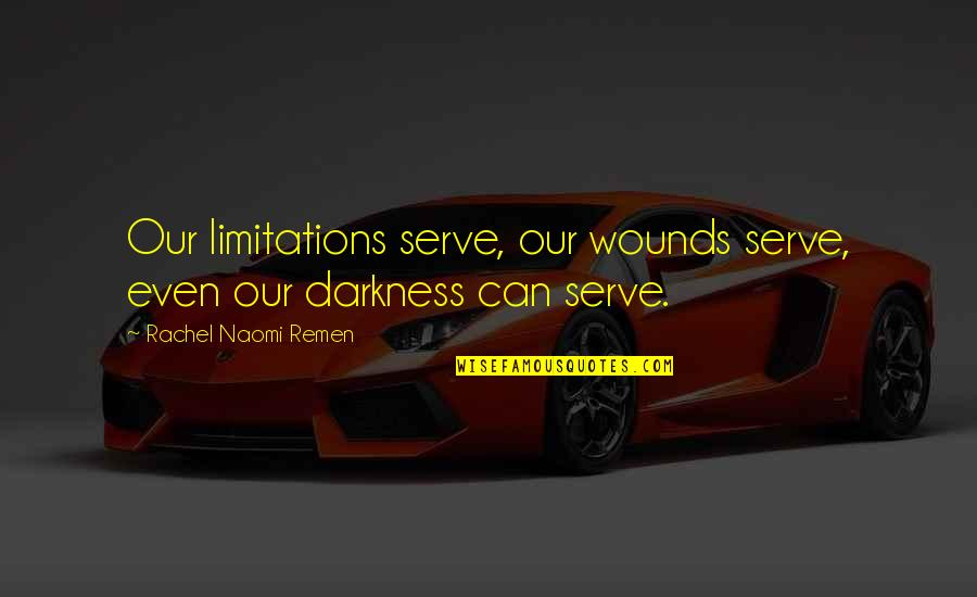 Night Darkness Quotes By Rachel Naomi Remen: Our limitations serve, our wounds serve, even our