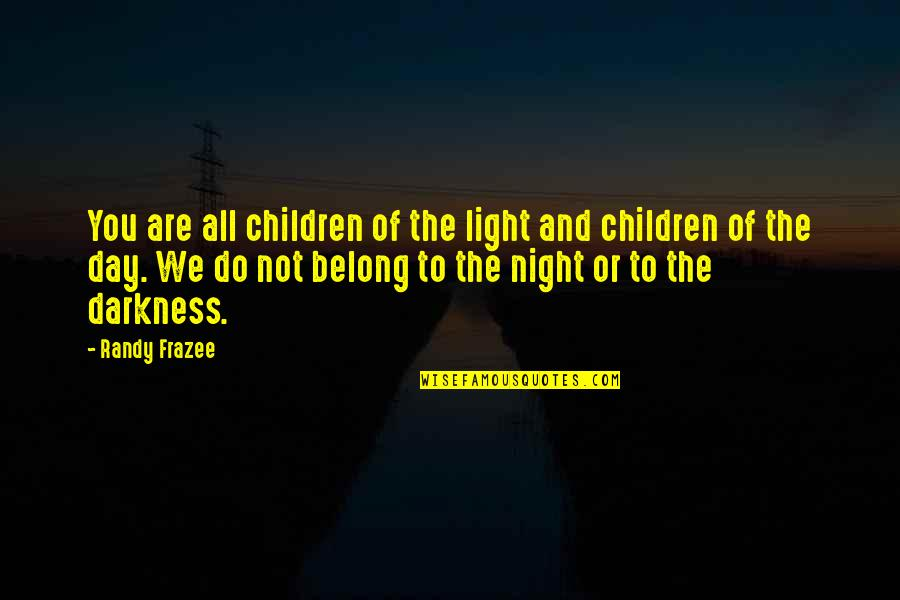 Night Darkness Quotes By Randy Frazee: You are all children of the light and