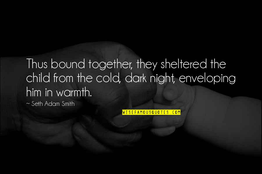 Night Darkness Quotes By Seth Adam Smith: Thus bound together, they sheltered the child from