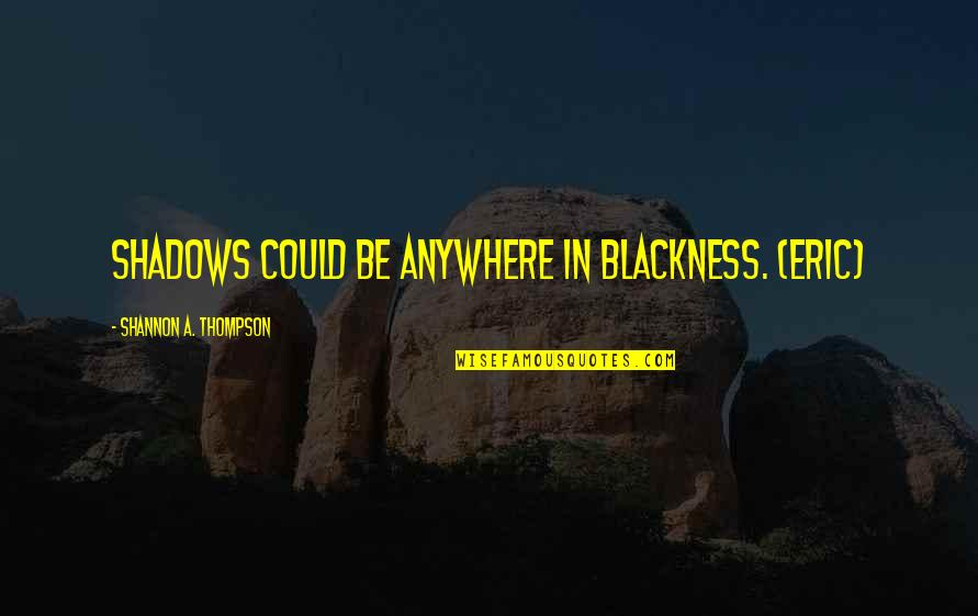 Night Darkness Quotes By Shannon A. Thompson: Shadows could be anywhere in blackness. (Eric)