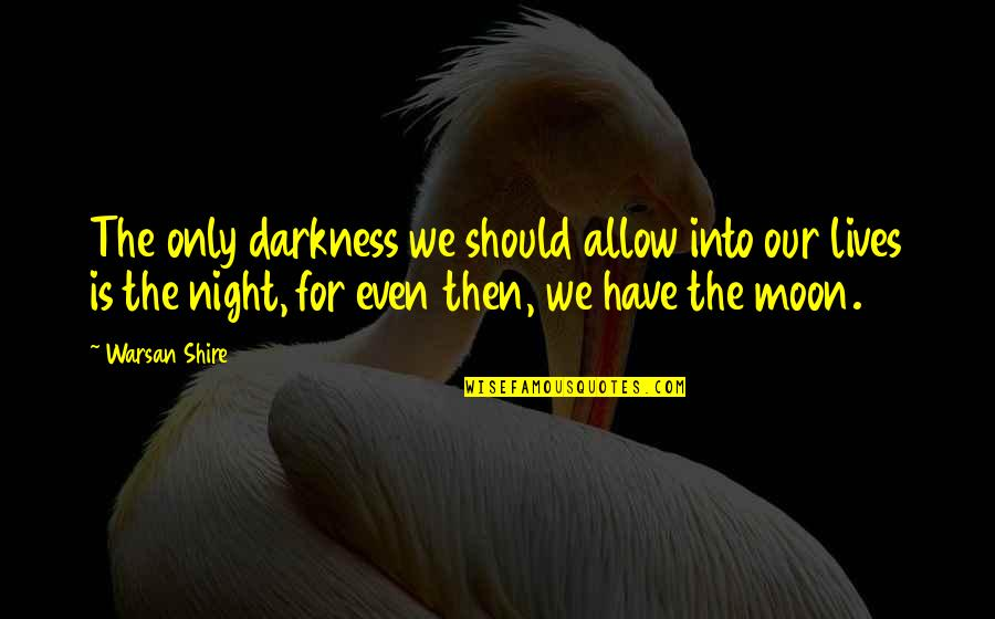 Night Darkness Quotes By Warsan Shire: The only darkness we should allow into our