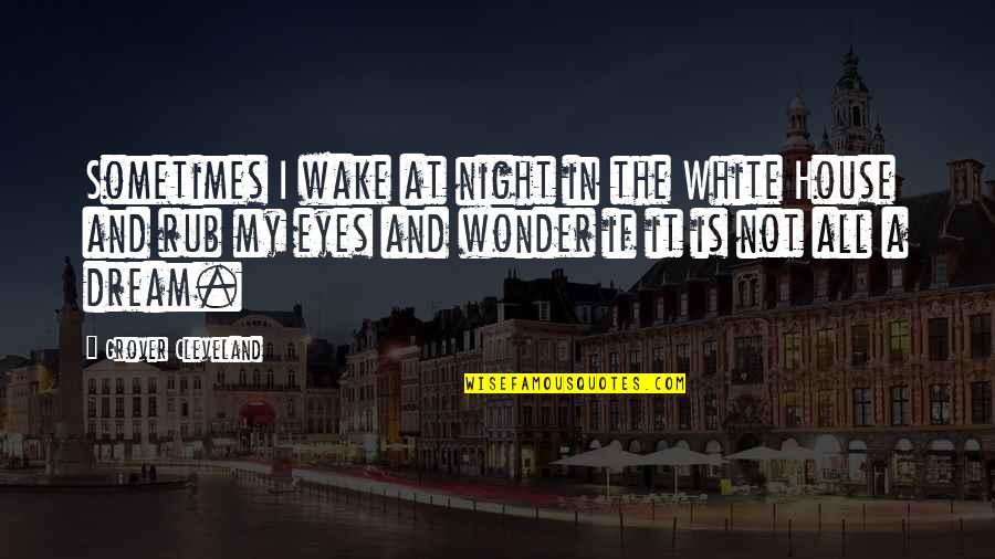 Night Dreams Quotes By Grover Cleveland: Sometimes I wake at night in the White