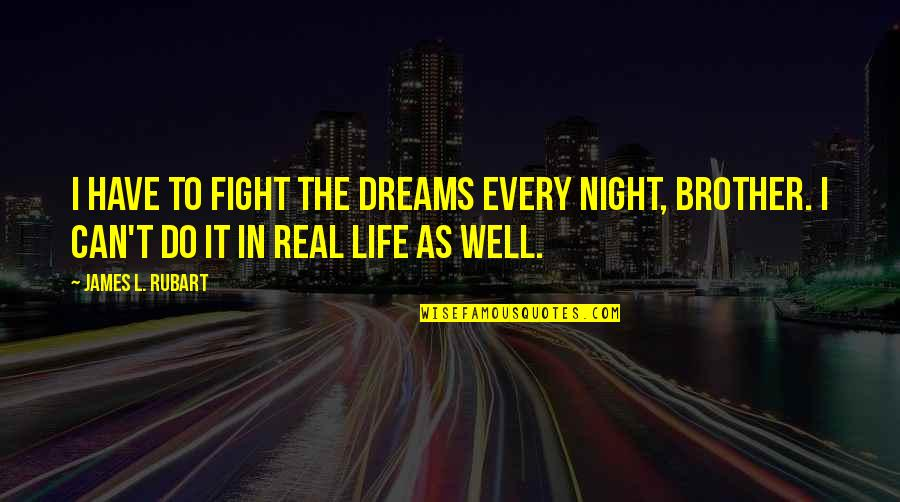 Night Dreams Quotes By James L. Rubart: I have to fight the dreams every night,
