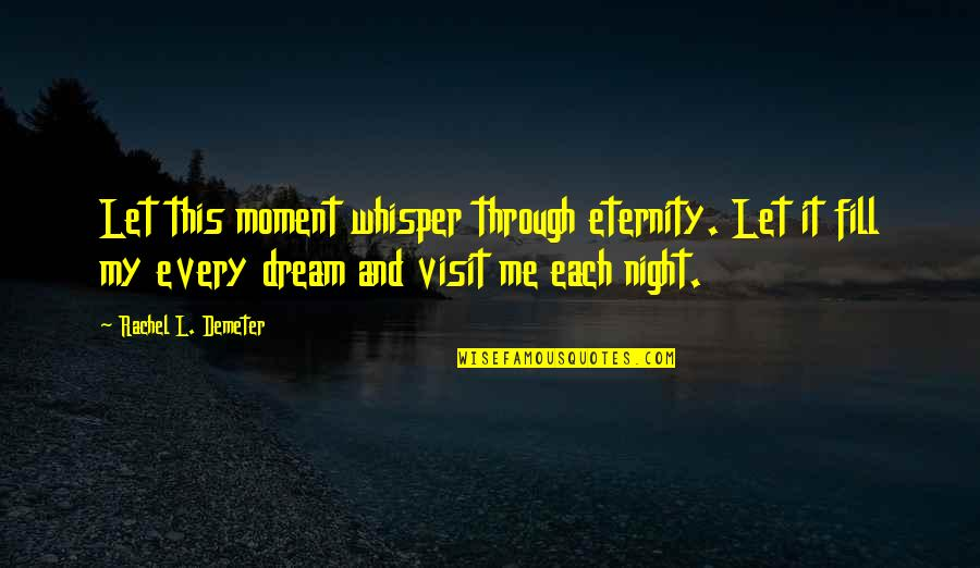 Night Dreams Quotes By Rachel L. Demeter: Let this moment whisper through eternity. Let it