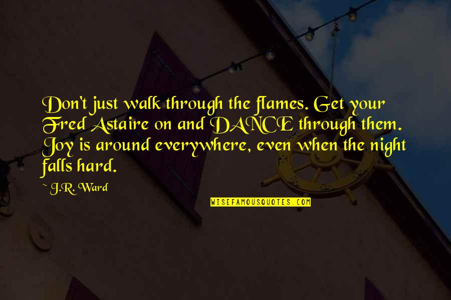 Night Falls Quotes By J.R. Ward: Don't just walk through the flames. Get your