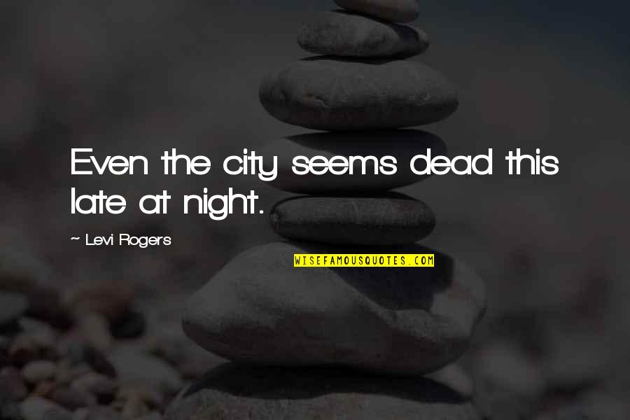Night In City Quotes By Levi Rogers: Even the city seems dead this late at