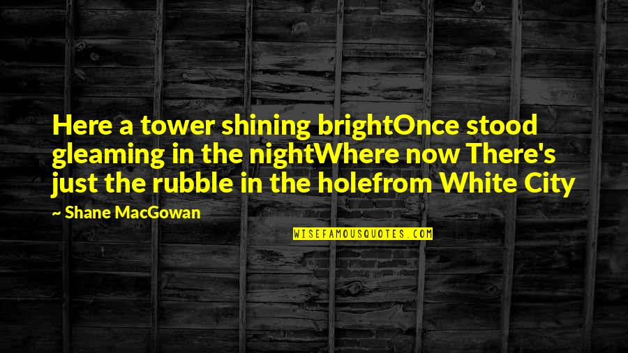 Night In City Quotes By Shane MacGowan: Here a tower shining brightOnce stood gleaming in