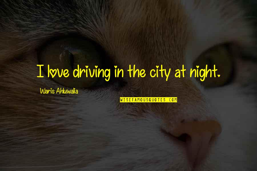Night In City Quotes By Waris Ahluwalia: I love driving in the city at night.