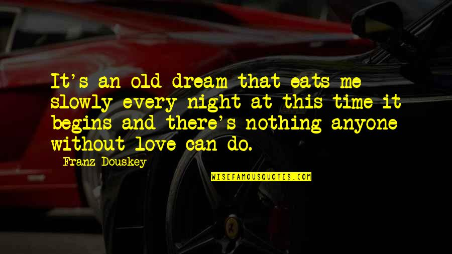 Night Time Love Quotes By Franz Douskey: It's an old dream that eats me slowly