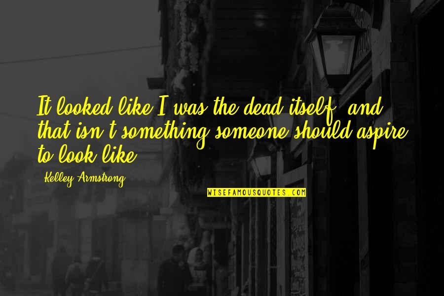 Nightand Quotes By Kelley Armstrong: It looked like I was the dead itself,