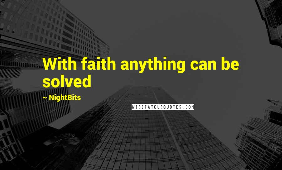 NightBits quotes: With faith anything can be solved