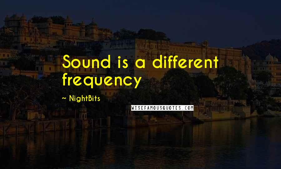 NightBits quotes: Sound is a different frequency