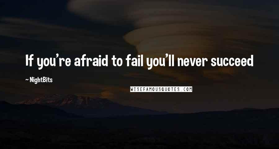 NightBits quotes: If you're afraid to fail you'll never succeed