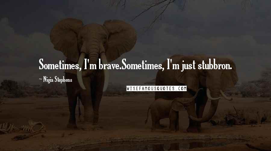 Nigia Stephens quotes: Sometimes, I'm brave.Sometimes, I'm just stubbron.