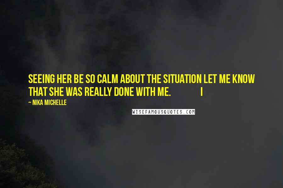 Nika Michelle quotes: Seeing her be so calm about the situation let me know that she was really done with me. I