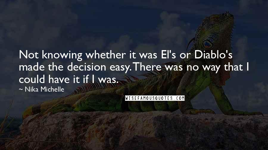 Nika Michelle quotes: Not knowing whether it was El's or Diablo's made the decision easy. There was no way that I could have it if I was.