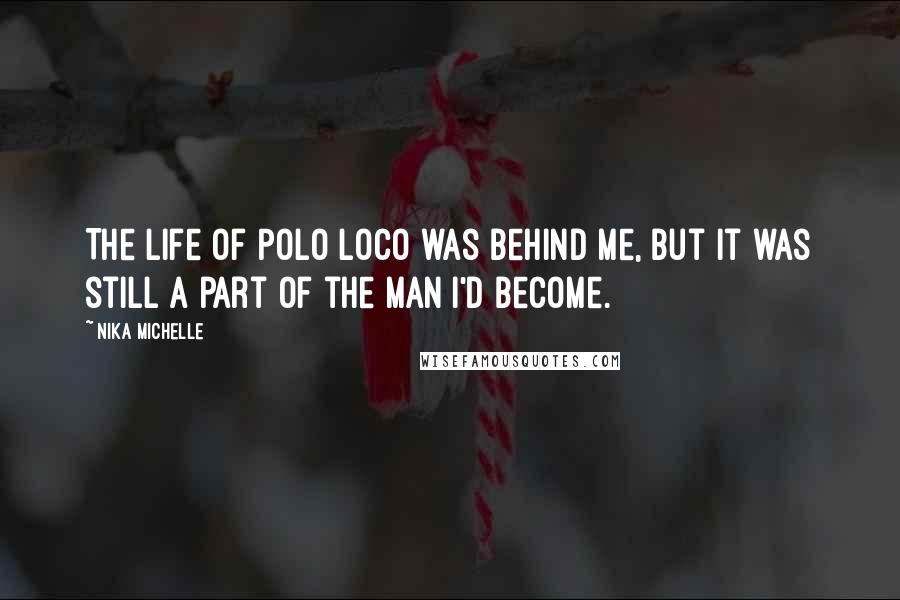 Nika Michelle quotes: The life of Polo Loco was behind me, but it was still a part of the man I'd become.