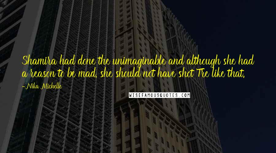 Nika Michelle quotes: Shamira had done the unimaginable and although she had a reason to be mad, she should not have shot Tre like that.