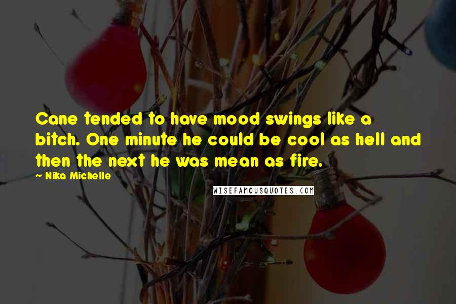 Nika Michelle quotes: Cane tended to have mood swings like a bitch. One minute he could be cool as hell and then the next he was mean as fire.