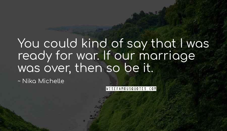 Nika Michelle quotes: You could kind of say that I was ready for war. If our marriage was over, then so be it.