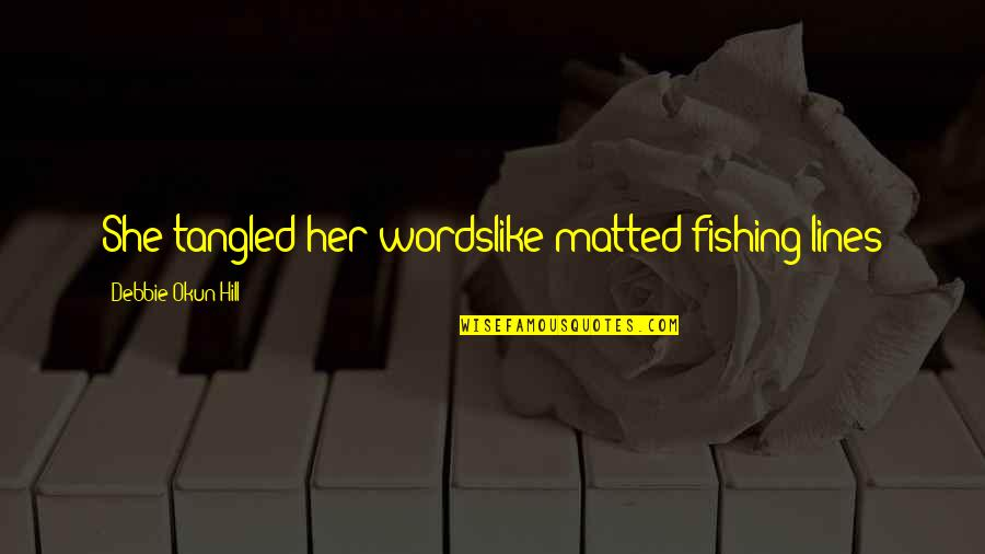 Nikah Wishes Quotes By Debbie Okun Hill: She tangled her wordslike matted fishing lines