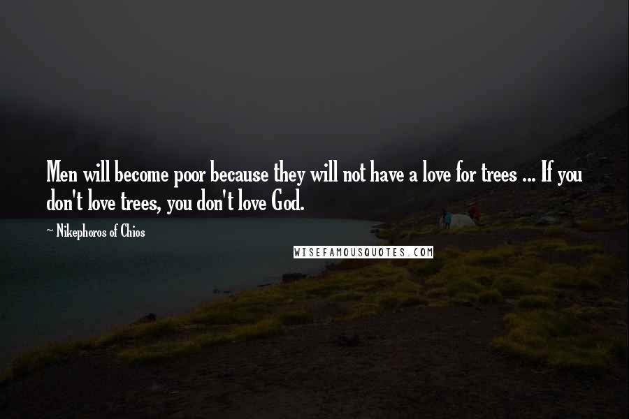 Nikephoros Of Chios quotes: Men will become poor because they will not have a love for trees ... If you don't love trees, you don't love God.
