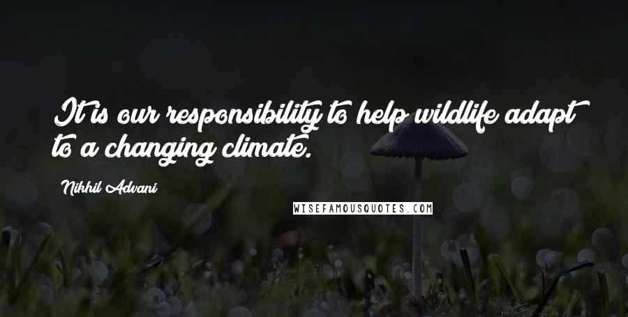 Nikhil Advani quotes: It is our responsibility to help wildlife adapt to a changing climate.