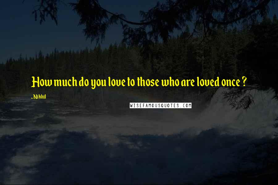 Nikhil quotes: How much do you love to those who are loved once ?