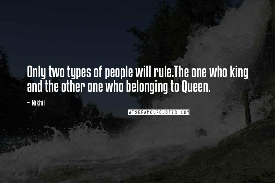 Nikhil quotes: Only two types of people will rule.The one who king and the other one who belonging to Queen.