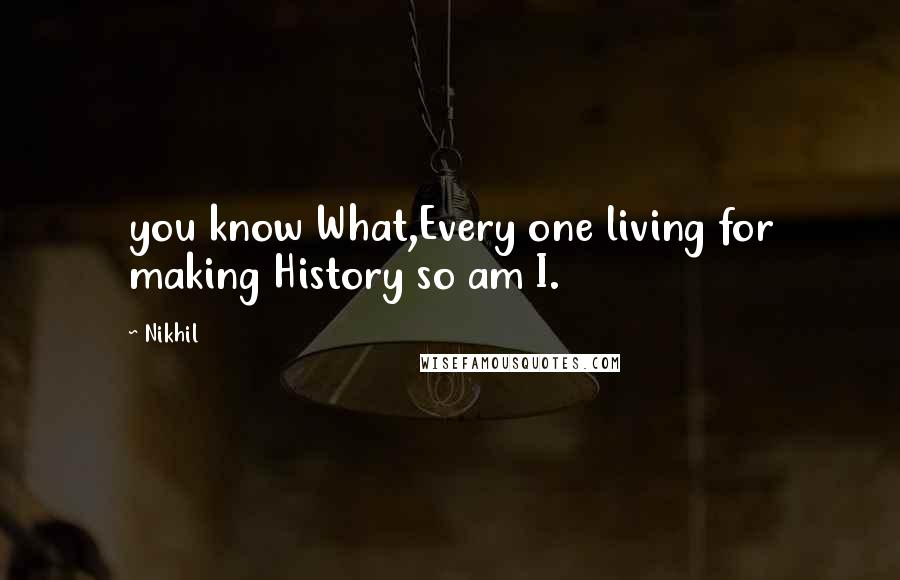 Nikhil quotes: you know What,Every one living for making History so am I.