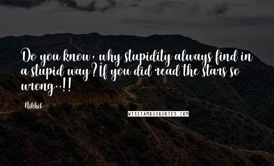 Nikhil quotes: Do you know, why stupidity always find in a stupid way?If you did read the stars so wrong..!!