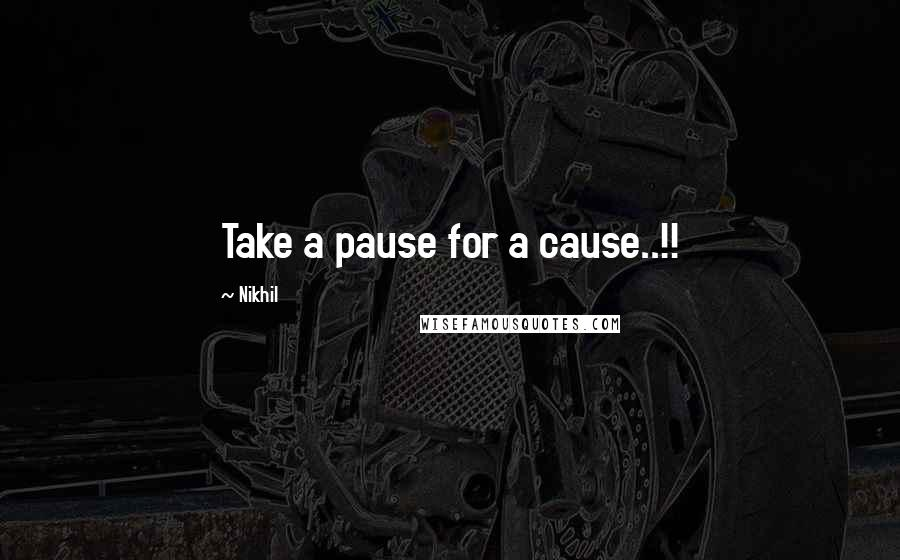 Nikhil quotes: Take a pause for a cause..!!