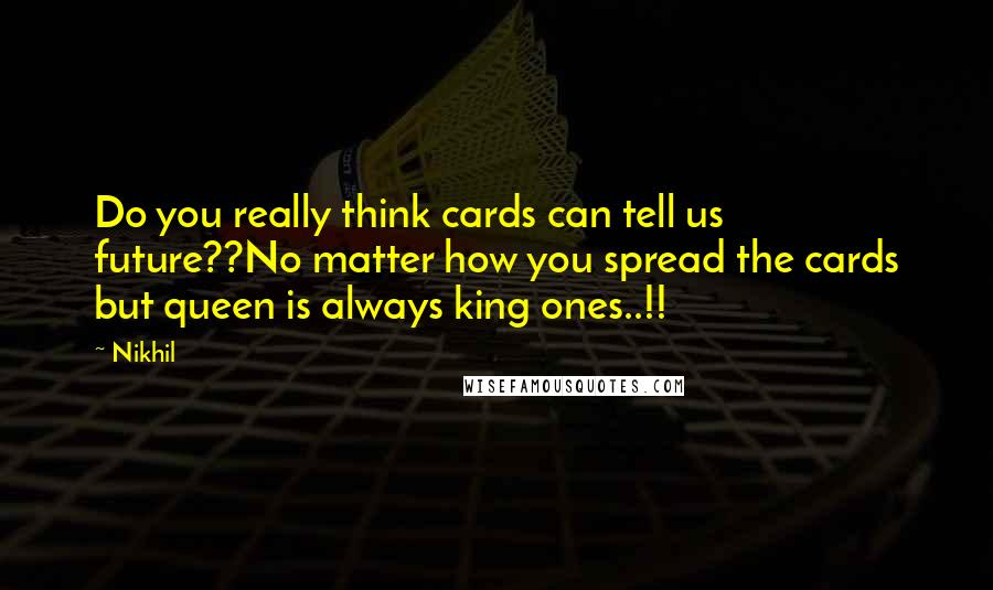 Nikhil quotes: Do you really think cards can tell us future??No matter how you spread the cards but queen is always king ones..!!