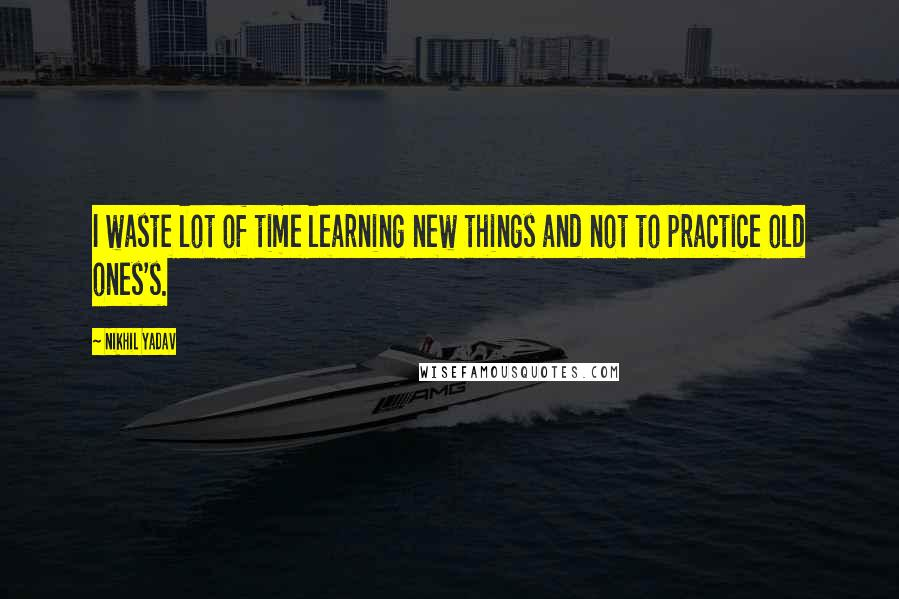 Nikhil Yadav quotes: I waste lot of time learning new things and not to practice old ones's.