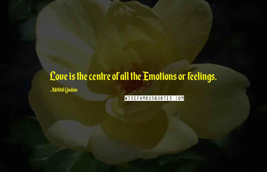 Nikhil Yadav quotes: Love is the centre of all the Emotions or feelings.