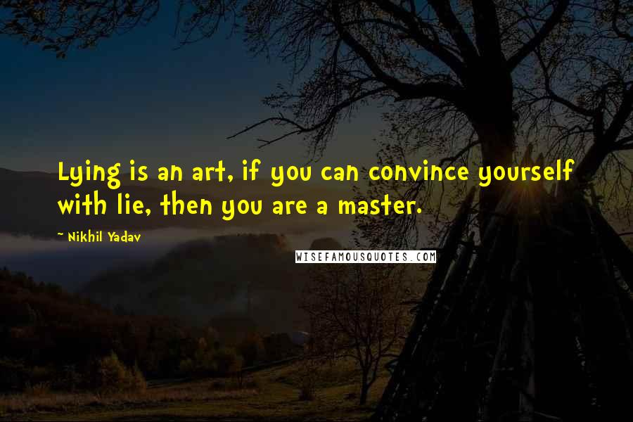 Nikhil Yadav quotes: Lying is an art, if you can convince yourself with lie, then you are a master.