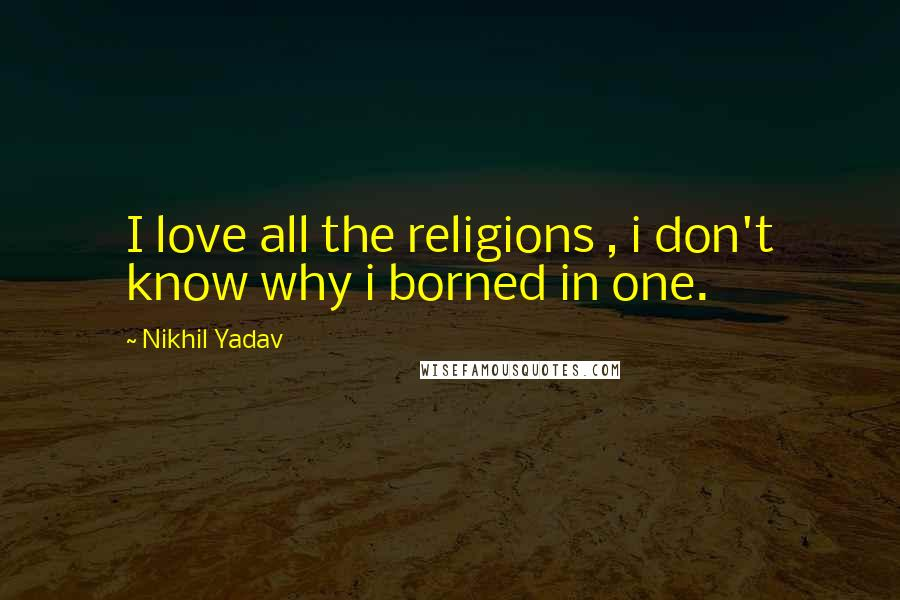 Nikhil Yadav quotes: I love all the religions , i don't know why i borned in one.
