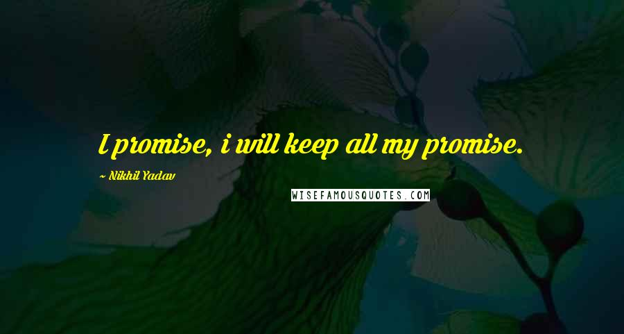 Nikhil Yadav quotes: I promise, i will keep all my promise.