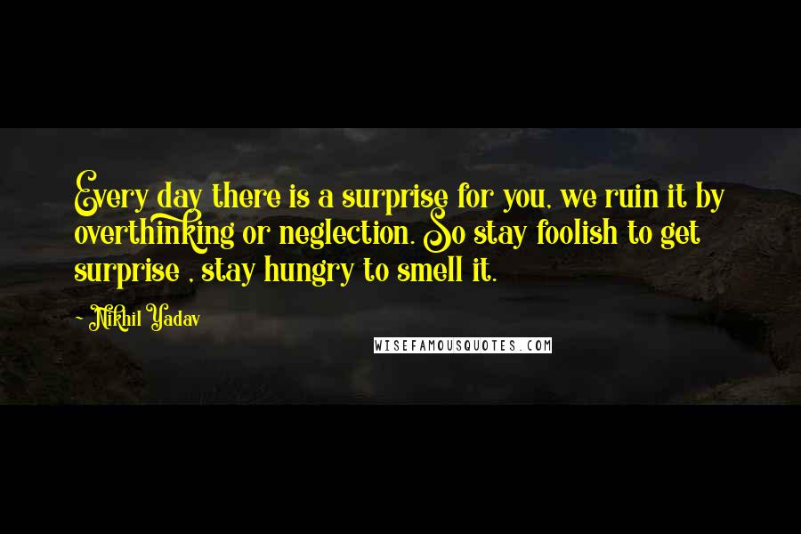 Nikhil Yadav quotes: Every day there is a surprise for you, we ruin it by overthinking or neglection. So stay foolish to get surprise , stay hungry to smell it.