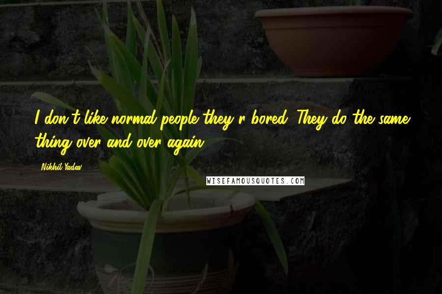 Nikhil Yadav quotes: I don't like normal people they r bored. They do the same thing over and over again.