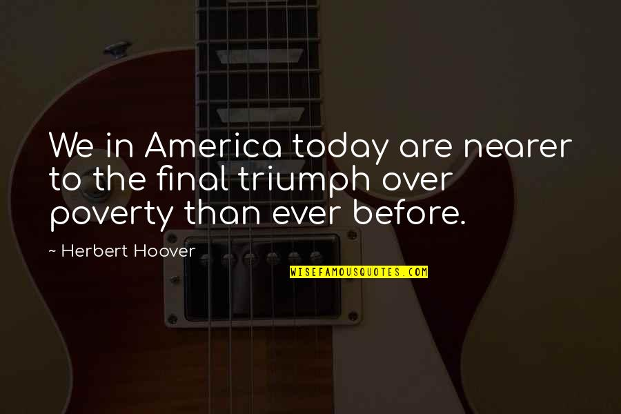 Niki Sanders Quotes By Herbert Hoover: We in America today are nearer to the