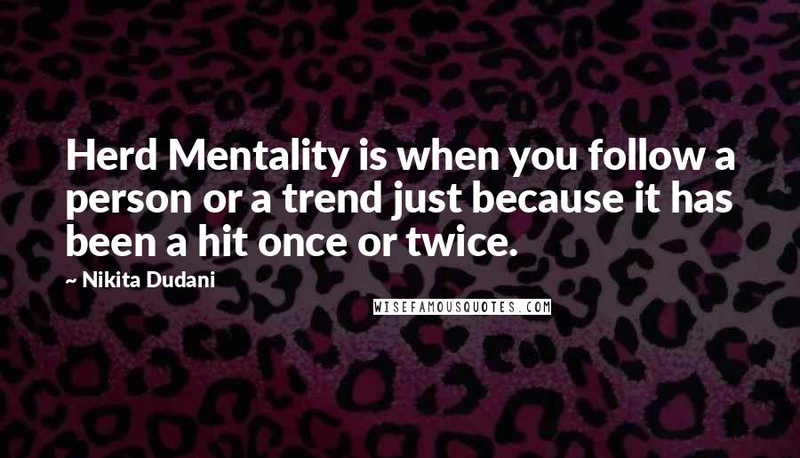 Nikita Dudani quotes: Herd Mentality is when you follow a person or a trend just because it has been a hit once or twice.