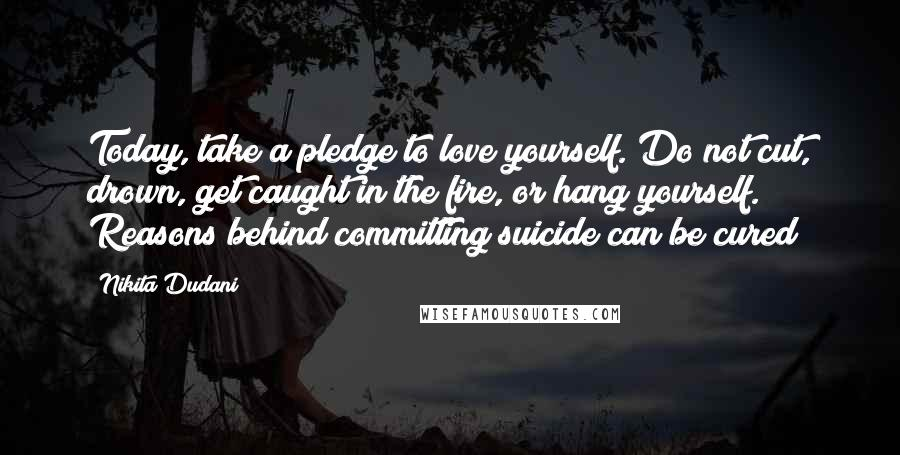Nikita Dudani quotes: Today, take a pledge to love yourself. Do not cut, drown, get caught in the fire, or hang yourself. Reasons behind committing suicide can be cured!