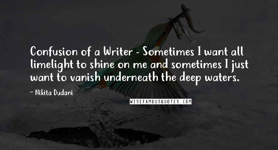 Nikita Dudani quotes: Confusion of a Writer - Sometimes I want all limelight to shine on me and sometimes I just want to vanish underneath the deep waters.