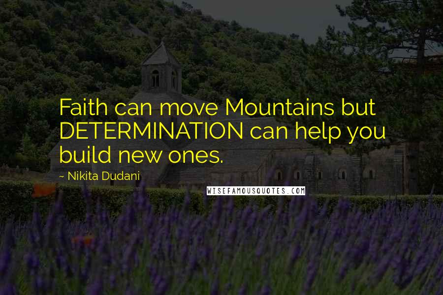 Nikita Dudani quotes: Faith can move Mountains but DETERMINATION can help you build new ones.