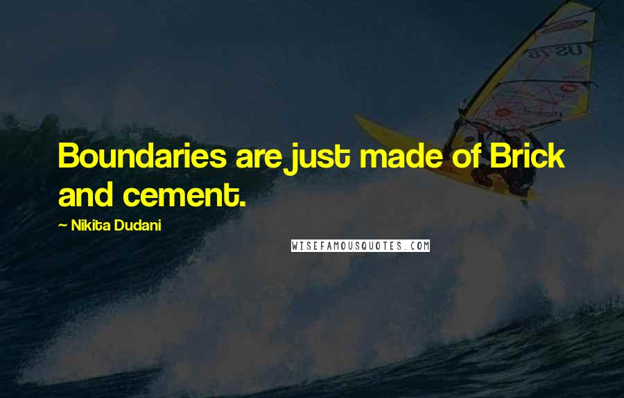 Nikita Dudani quotes: Boundaries are just made of Brick and cement.