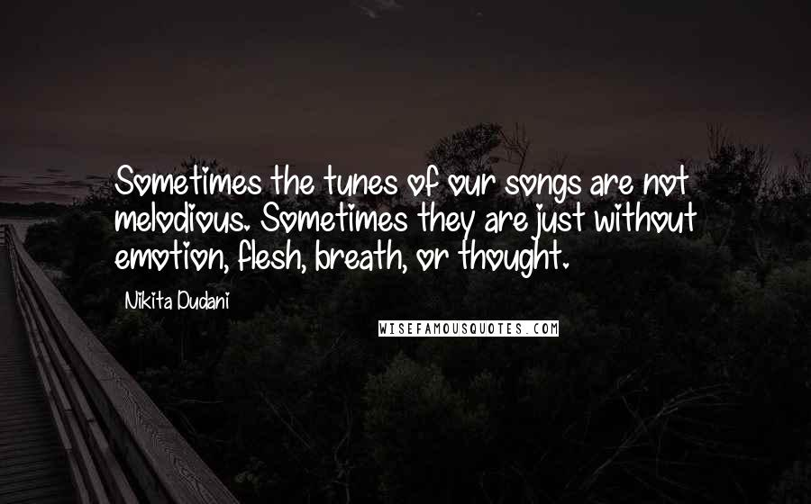 Nikita Dudani quotes: Sometimes the tunes of our songs are not melodious. Sometimes they are just without emotion, flesh, breath, or thought.