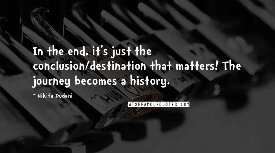 Nikita Dudani quotes: In the end, it's just the conclusion/destination that matters! The journey becomes a history.