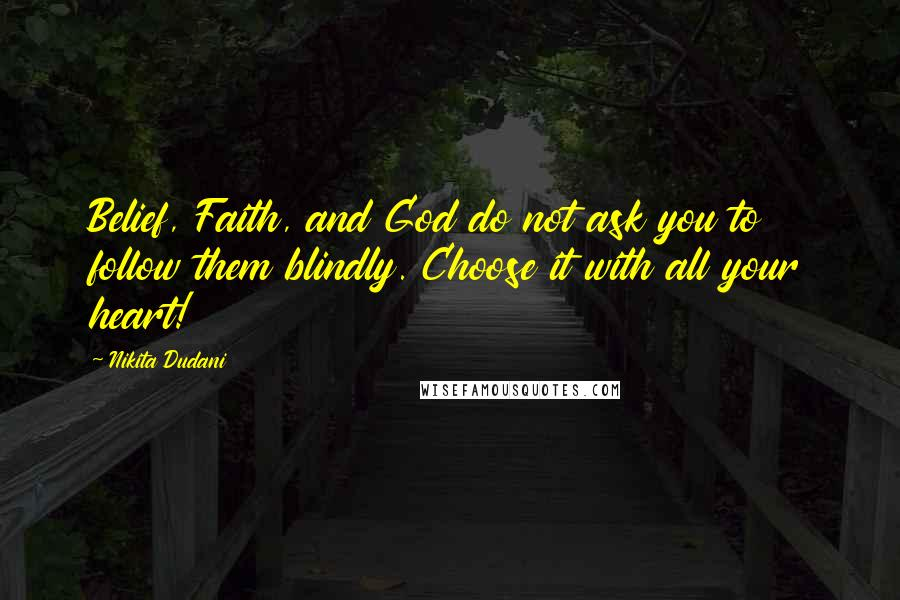 Nikita Dudani quotes: Belief, Faith, and God do not ask you to follow them blindly. Choose it with all your heart!