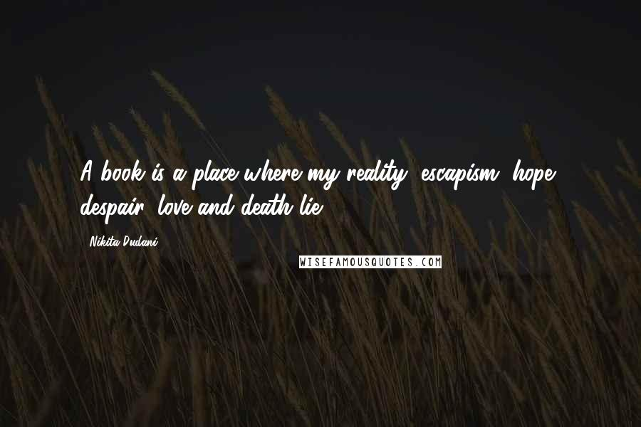 Nikita Dudani quotes: A book is a place where my reality, escapism, hope, despair, love and death lie.